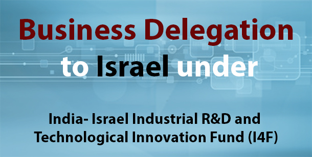 Business Delegation to Israel under India- Israel Industrial R&D and Technological Innovation Fund (I4F)